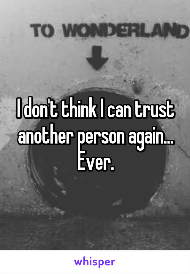 I don't think I can trust another person again... Ever.