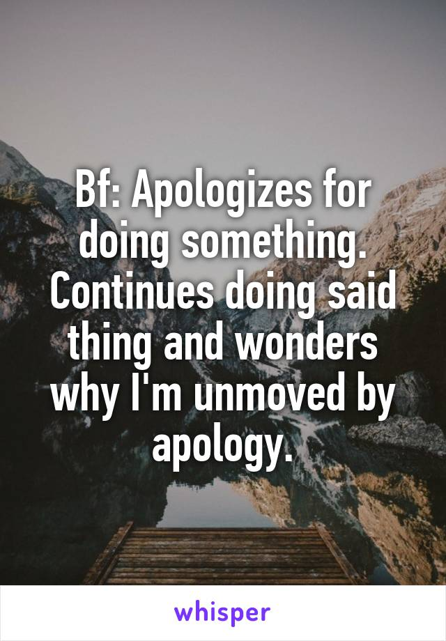 Bf: Apologizes for doing something. Continues doing said thing and wonders why I'm unmoved by apology.