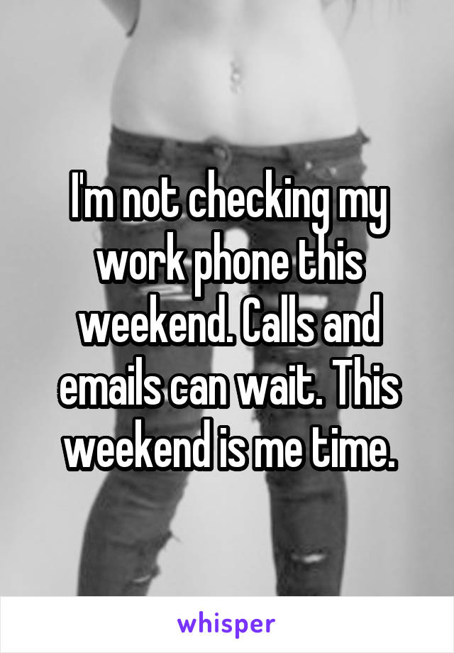 I'm not checking my work phone this weekend. Calls and emails can wait. This weekend is me time.
