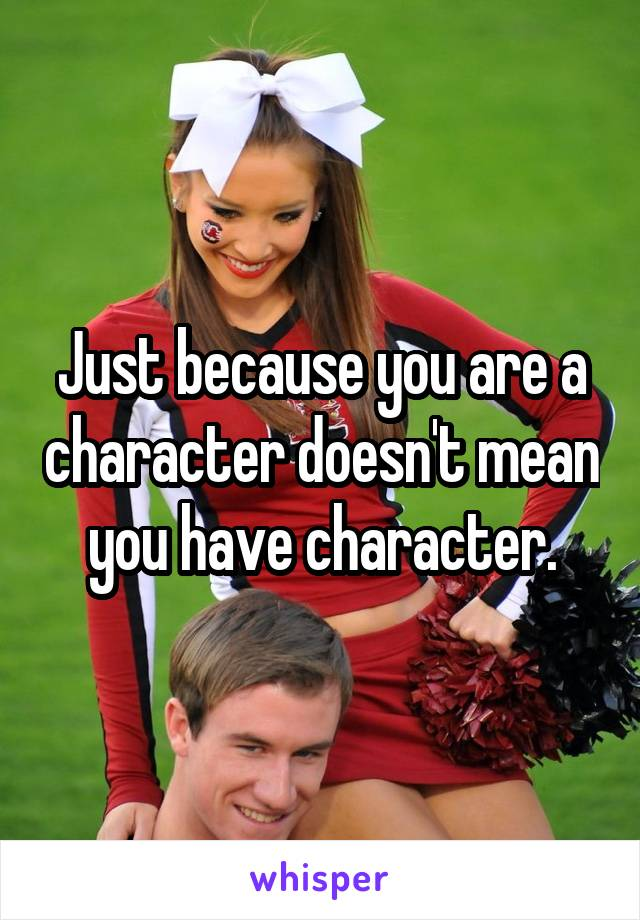 Just because you are a character doesn't mean you have character.