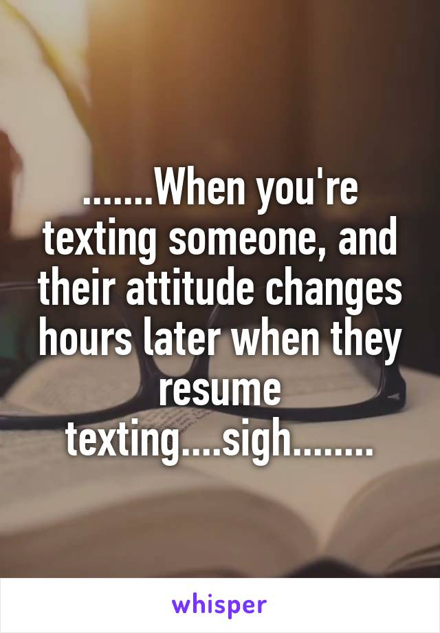 .......When you're texting someone, and their attitude changes hours later when they resume texting....sigh........