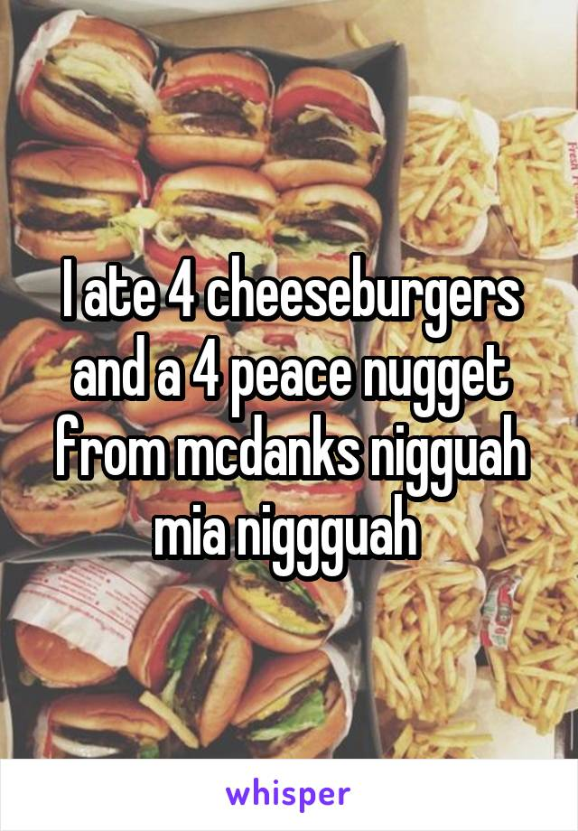 I ate 4 cheeseburgers and a 4 peace nugget from mcdanks nigguah mia niggguah