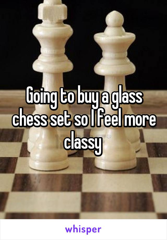 Going to buy a glass chess set so I feel more classy