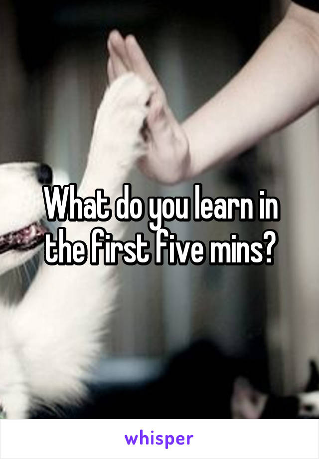 What do you learn in the first five mins?