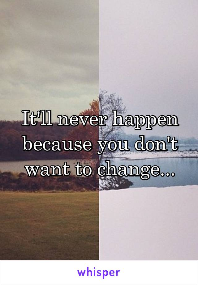 It'll never happen because you don't want to change...