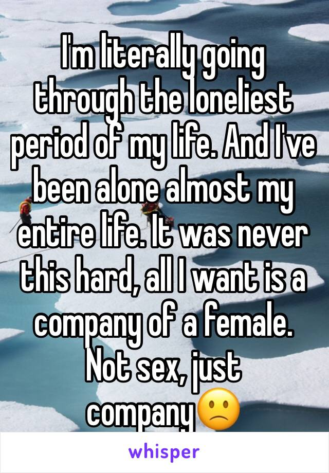 I'm literally going through the loneliest period of my life. And I've been alone almost my entire life. It was never this hard, all I want is a company of a female. Not sex, just company🙁