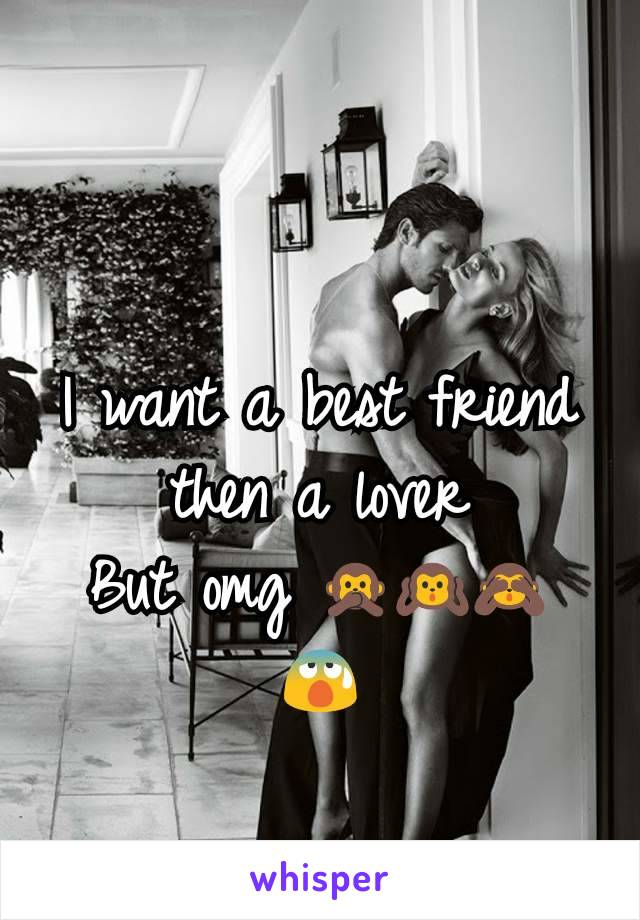 I want a best friend then a lover But omg 🙊🙉🙈 😰
