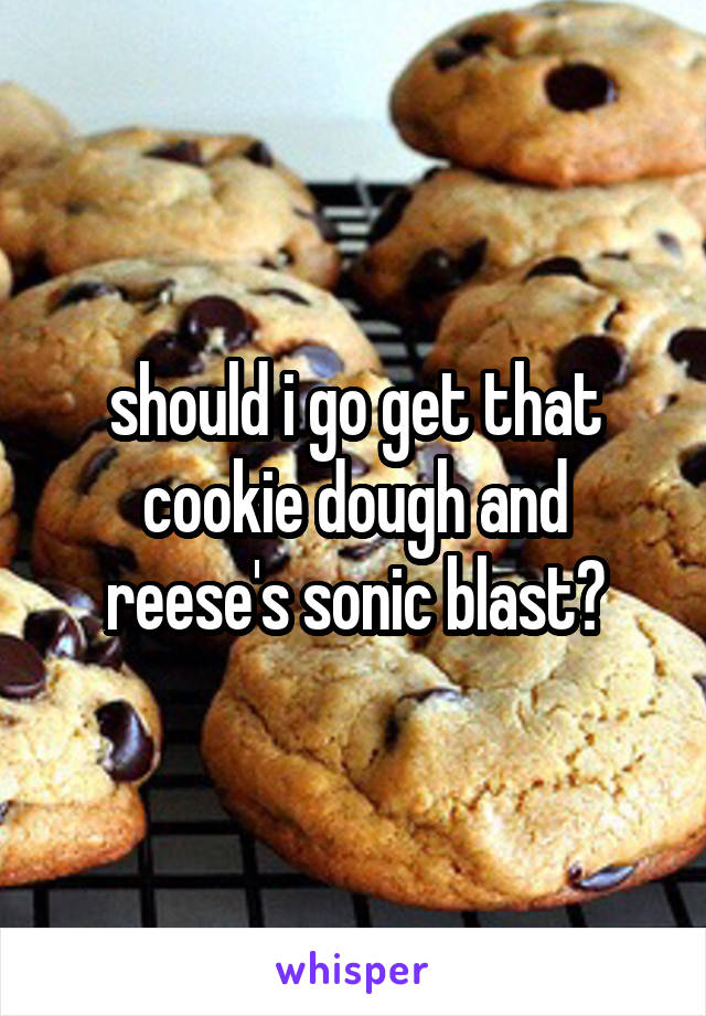 should i go get that cookie dough and reese's sonic blast?