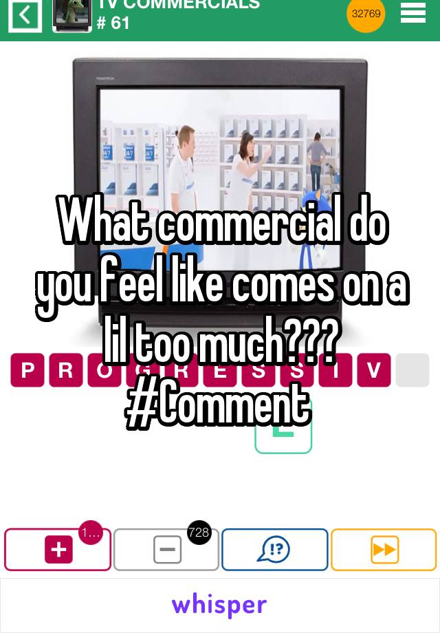 What commercial do you feel like comes on a lil too much??? #Comment