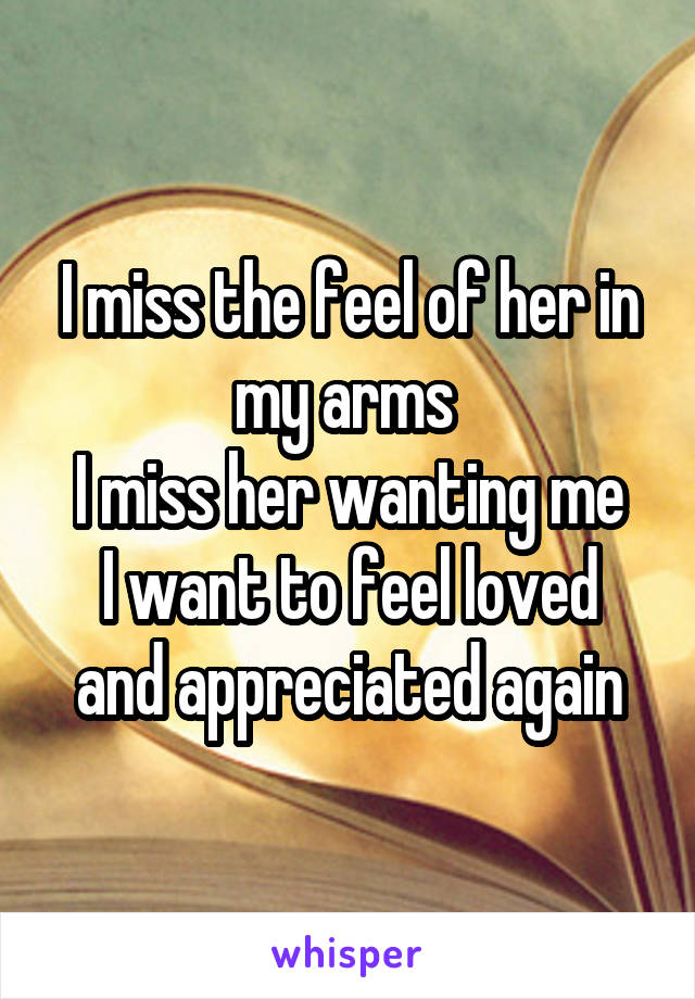 I miss the feel of her in my arms  I miss her wanting me I want to feel loved and appreciated again