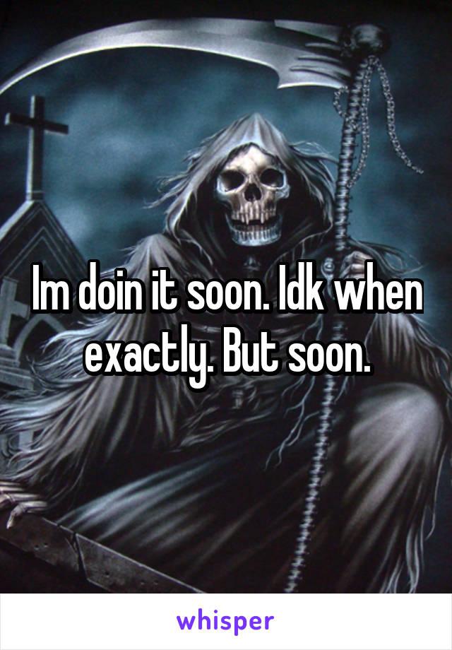 Im doin it soon. Idk when exactly. But soon.