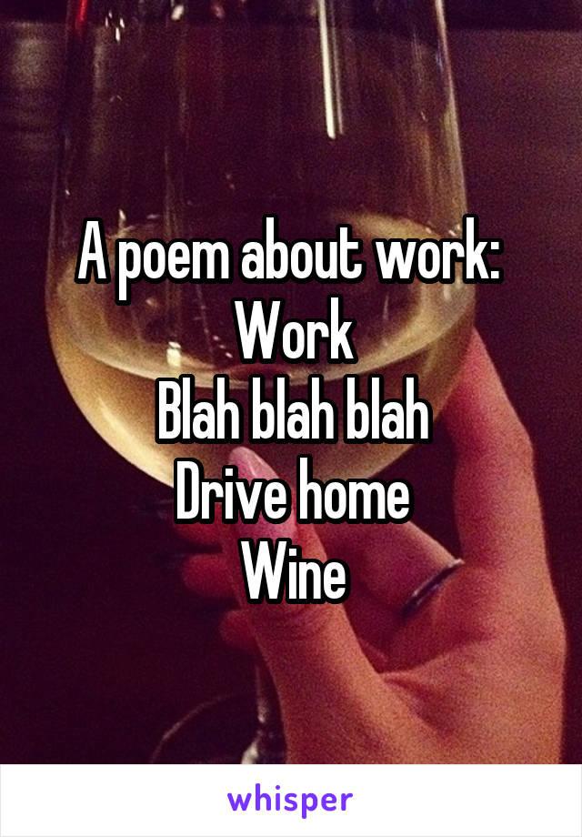 A poem about work:  Work Blah blah blah Drive home Wine