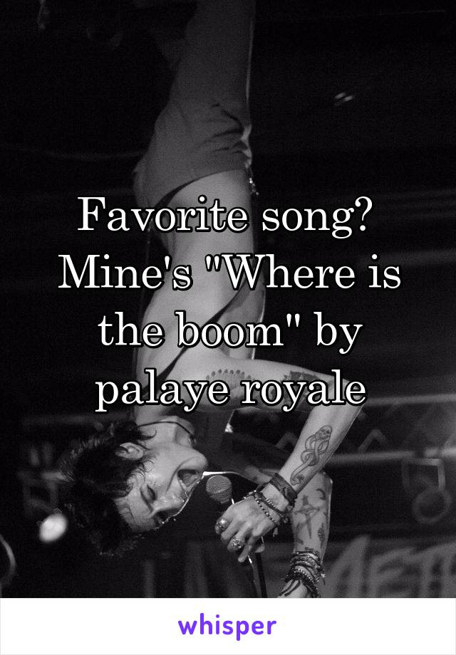 "Favorite song?  Mine's ""Where is the boom"" by palaye royale"