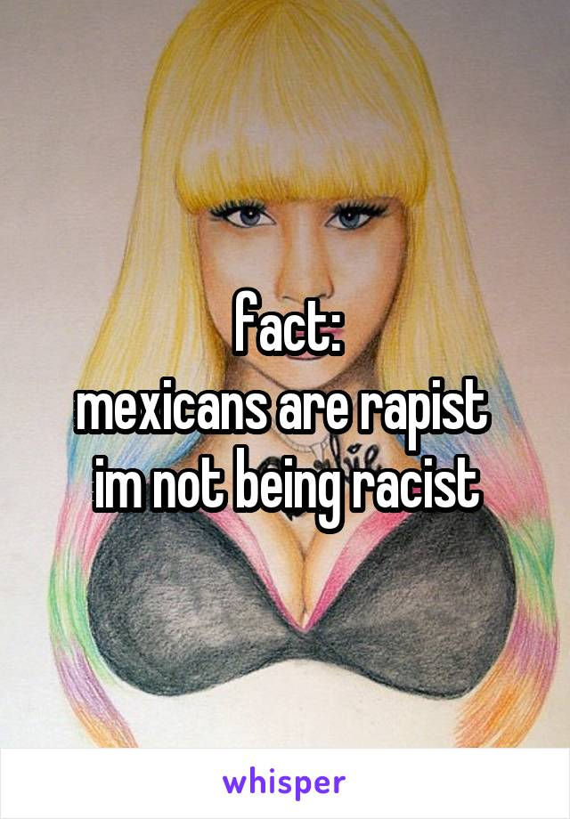 fact: mexicans are rapist  im not being racist