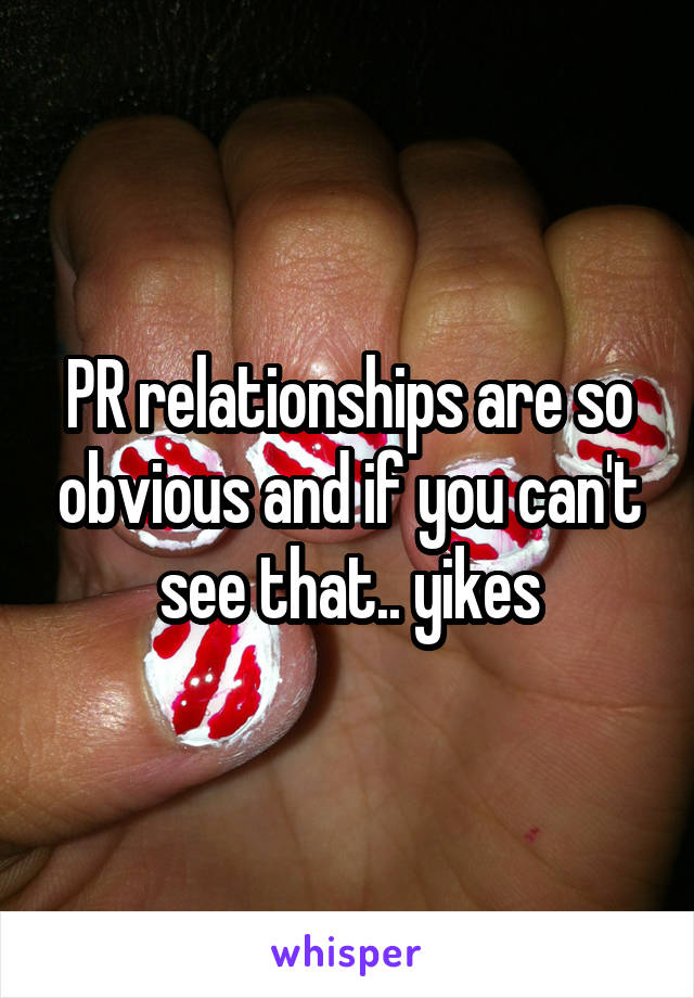 PR relationships are so obvious and if you can't see that.. yikes