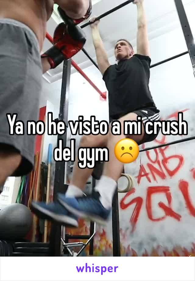 Ya no he visto a mi crush del gym ☹️