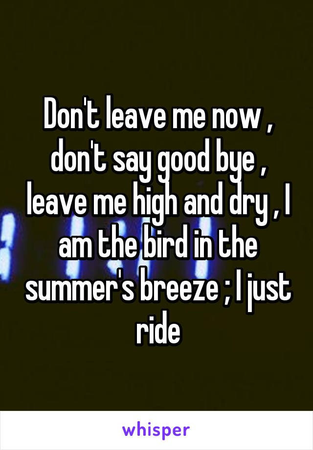 Don't leave me now , don't say good bye , leave me high and dry , I am the bird in the summer's breeze ; I just ride