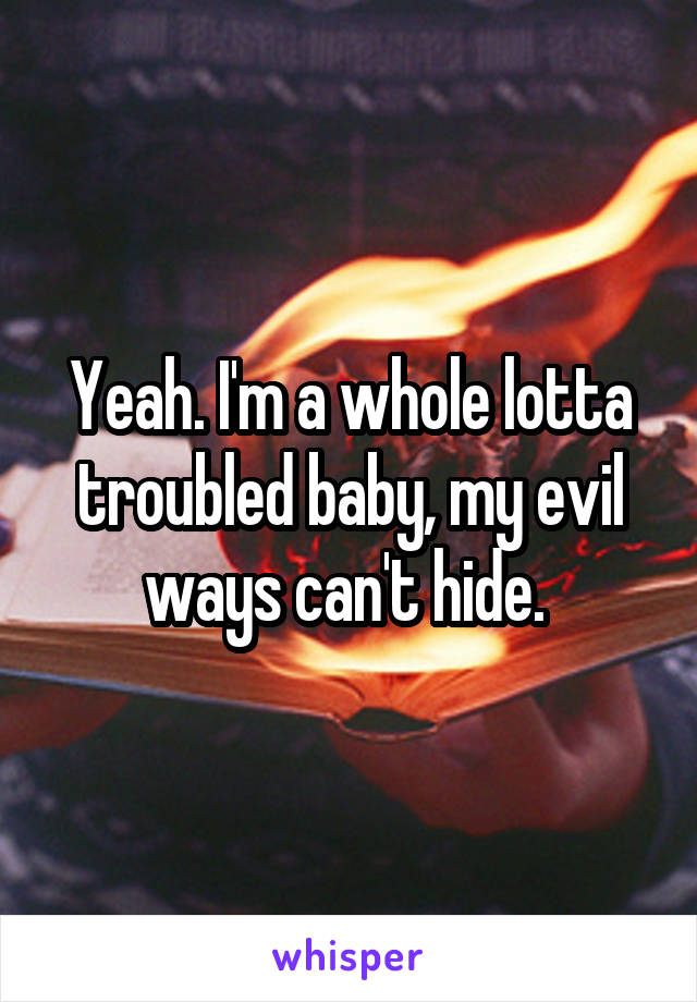 Yeah. I'm a whole lotta troubled baby, my evil ways can't hide.