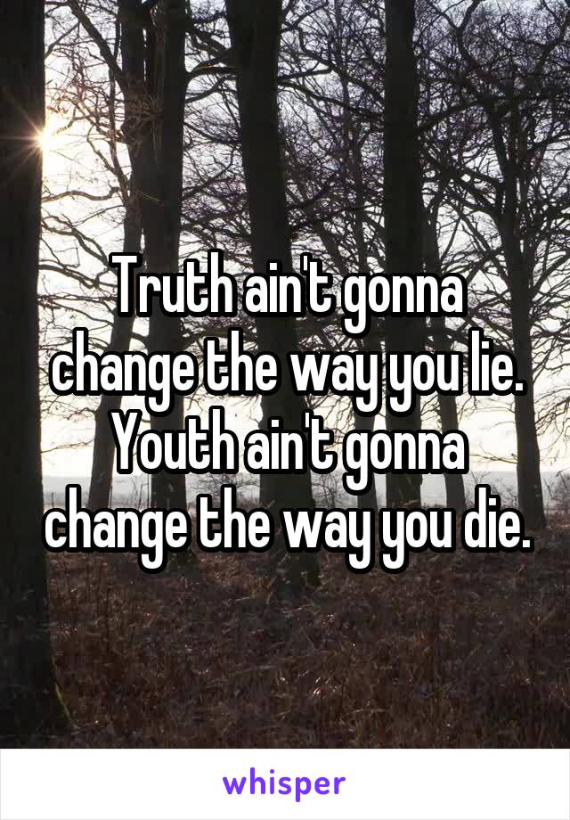 Truth ain't gonna change the way you lie. Youth ain't gonna change the way you die.