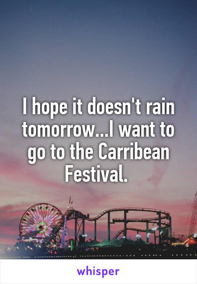 I hope it doesn't rain tomorrow...I want to go to the Carribean Festival.