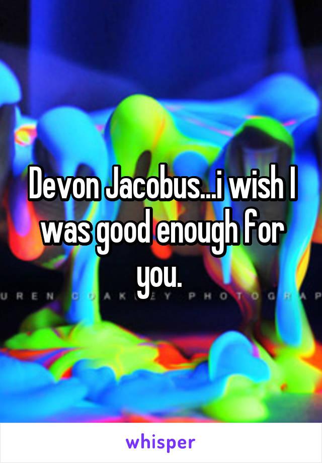 Devon Jacobus...i wish I was good enough for you.