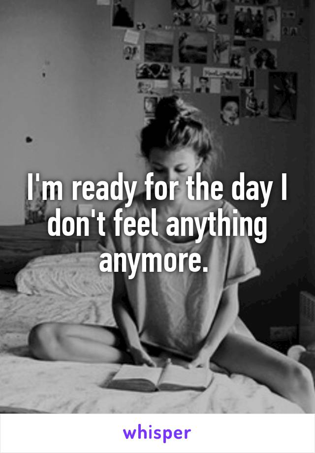 I'm ready for the day I don't feel anything anymore.