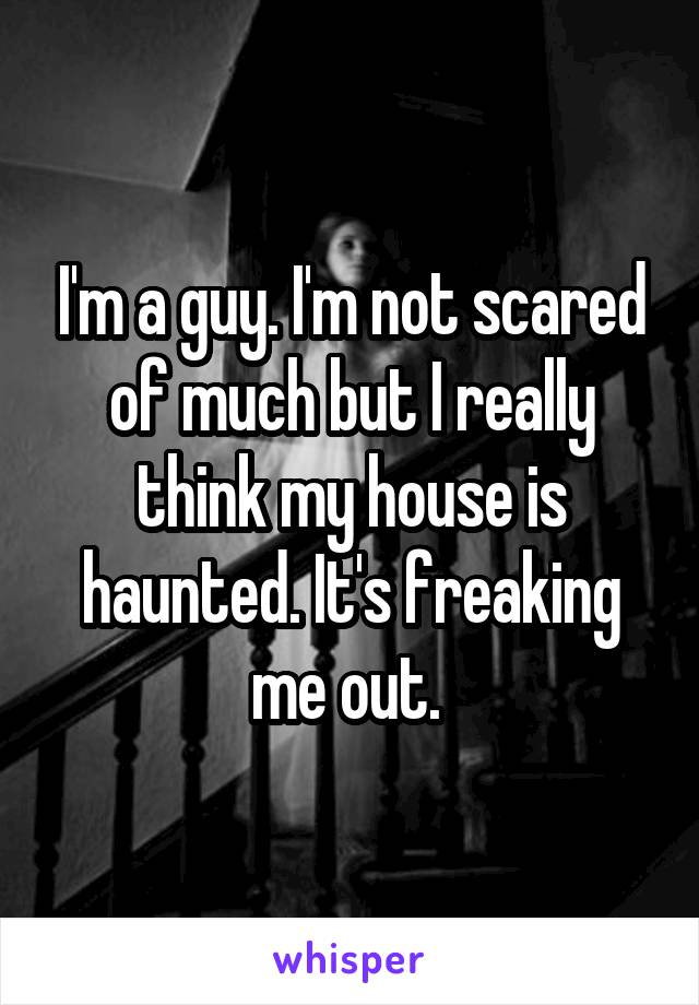 I'm a guy. I'm not scared of much but I really think my house is haunted. It's freaking me out.