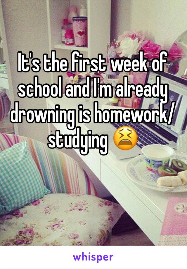 It's the first week of school and I'm already drowning is homework/studying 😫