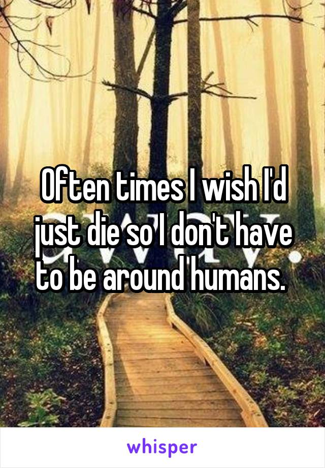 Often times I wish I'd just die so I don't have to be around humans.