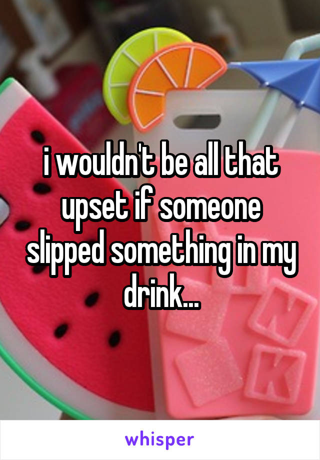 i wouldn't be all that upset if someone slipped something in my drink...