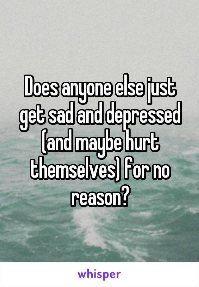 Does anyone else just get sad and depressed (and maybe hurt themselves) for no reason?