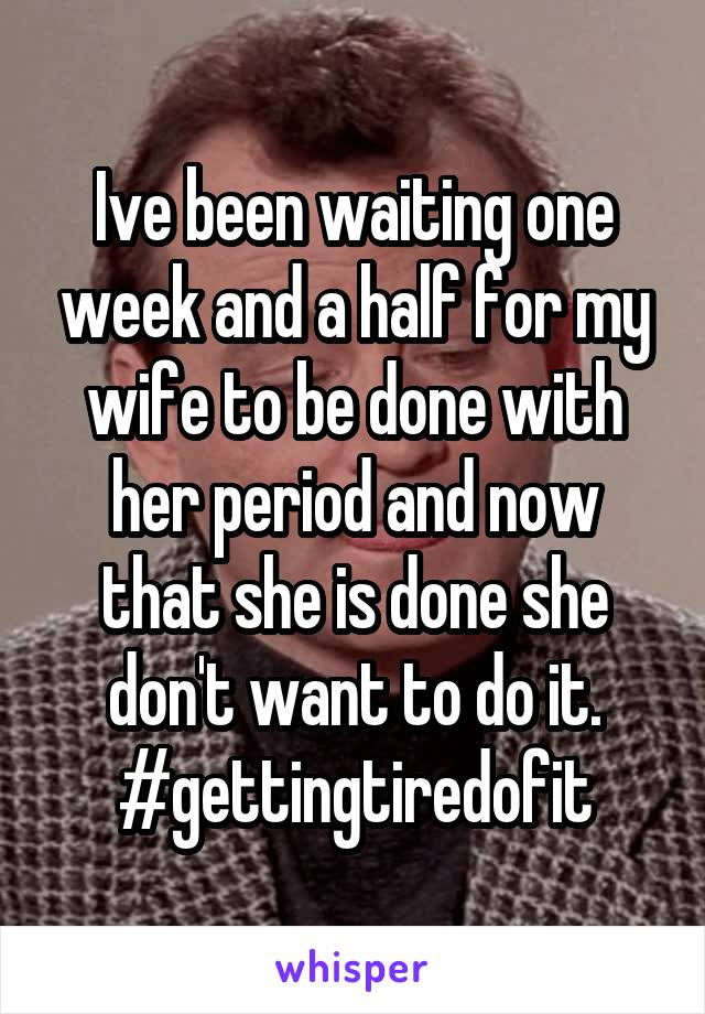 Ive been waiting one week and a half for my wife to be done with her period and now that she is done she don't want to do it. #gettingtiredofit