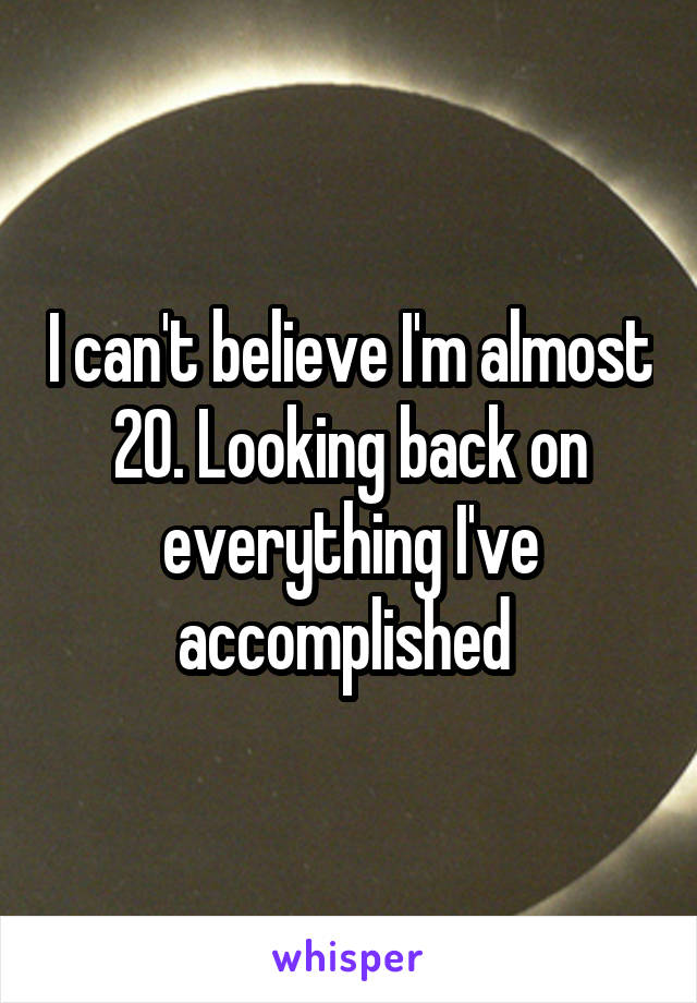 I can't believe I'm almost 20. Looking back on everything I've accomplished