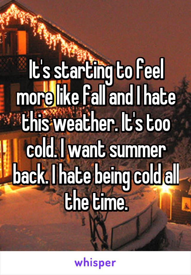It's starting to feel more like fall and I hate this weather. It's too cold. I want summer back. I hate being cold all the time.