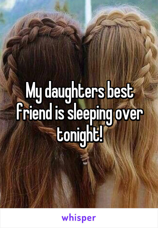 My daughters best friend is sleeping over tonight!