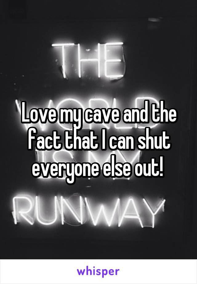 Love my cave and the fact that I can shut everyone else out!