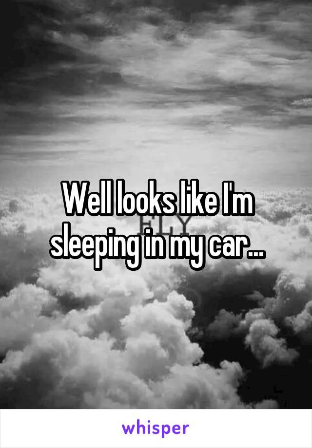 Well looks like I'm sleeping in my car...