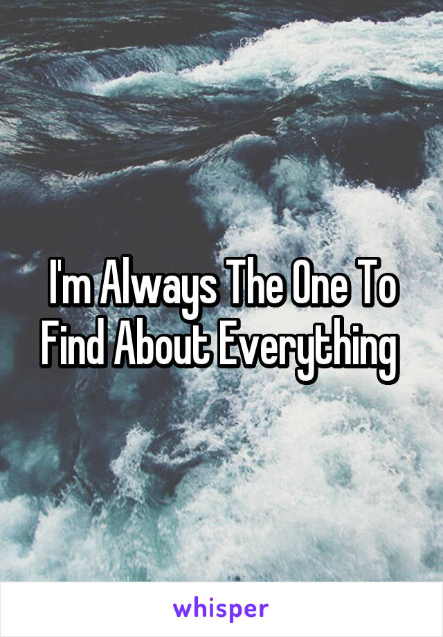 I'm Always The One To Find About Everything