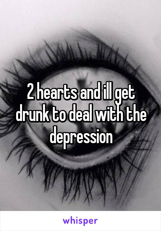 2 hearts and ill get drunk to deal with the depression