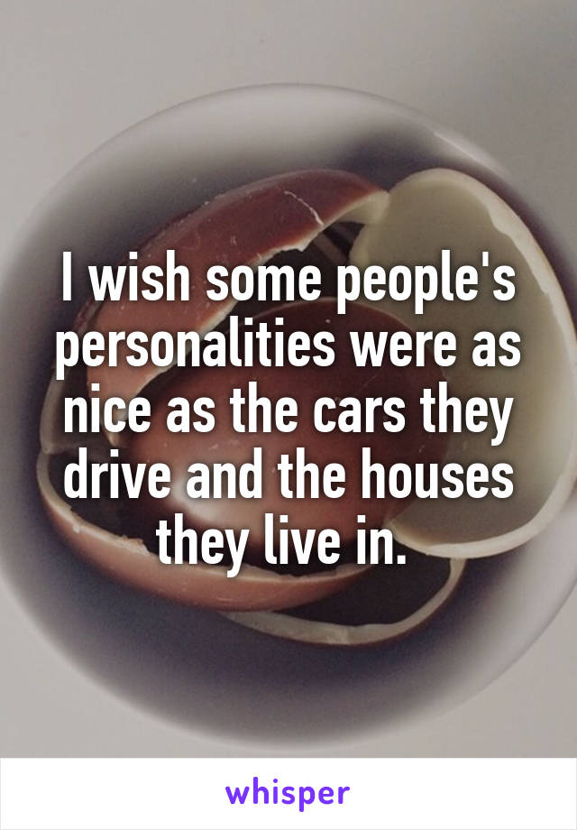 I wish some people's personalities were as nice as the cars they drive and the houses they live in.