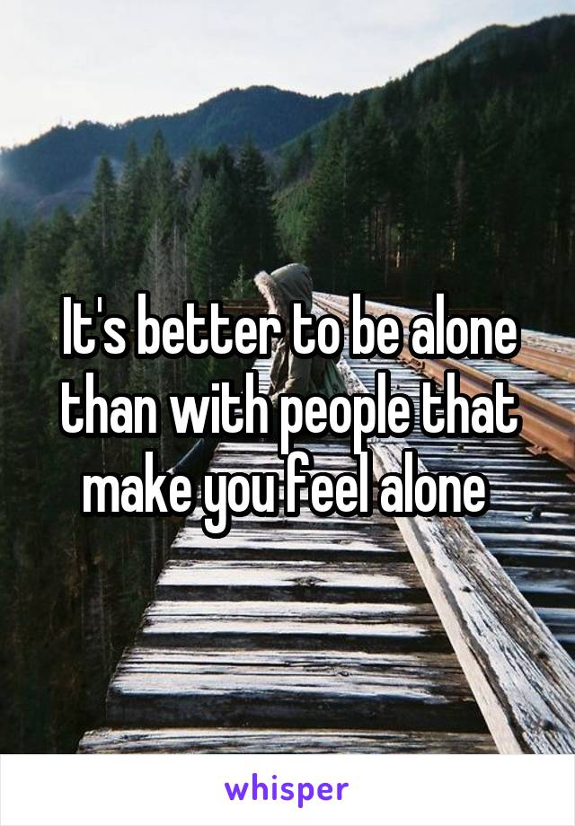 It's better to be alone than with people that make you feel alone