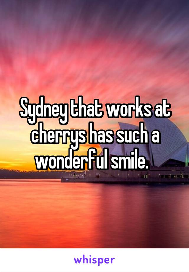 Sydney that works at cherrys has such a wonderful smile.
