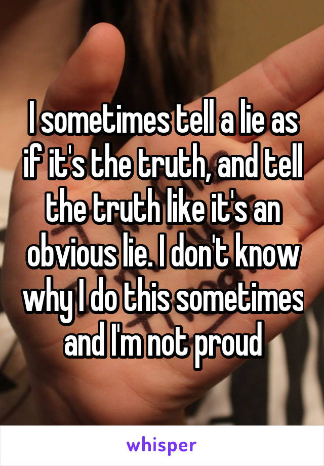I sometimes tell a lie as if it's the truth, and tell the truth like it's an obvious lie. I don't know why I do this sometimes and I'm not proud