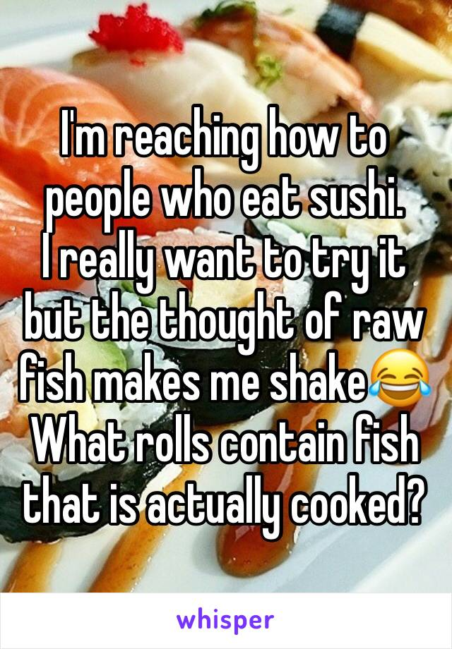 I'm reaching how to people who eat sushi.  I really want to try it but the thought of raw fish makes me shake😂 What rolls contain fish that is actually cooked?