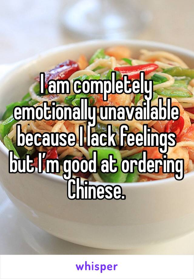 I am completely emotionally unavailable because I lack feelings but I'm good at ordering Chinese.