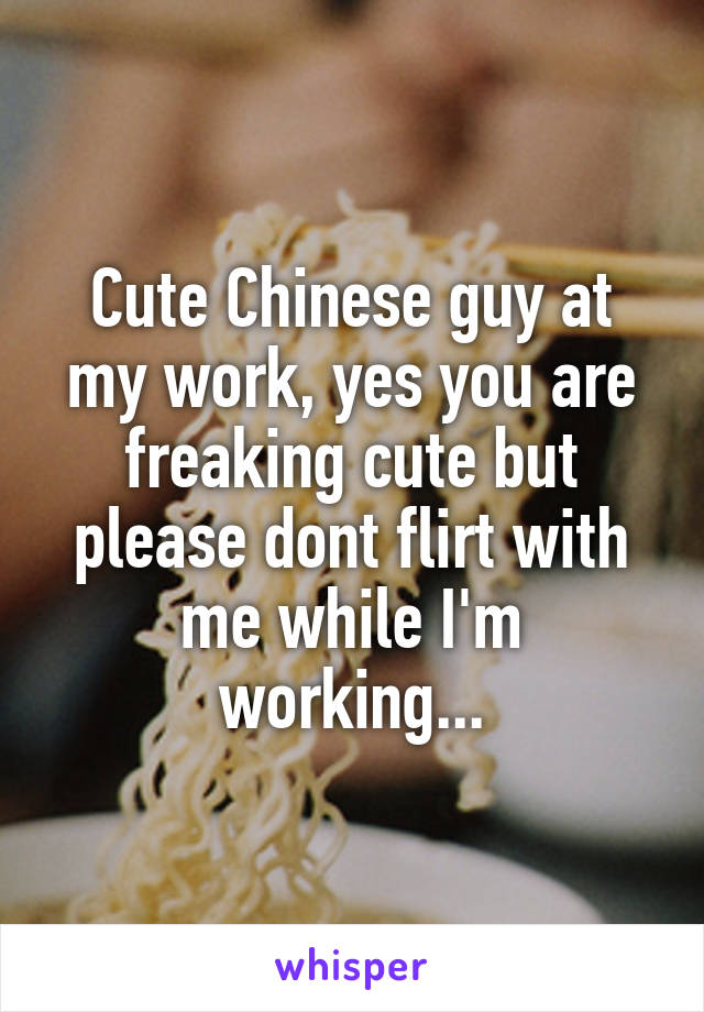 Cute Chinese guy at my work, yes you are freaking cute but please dont flirt with me while I'm working...