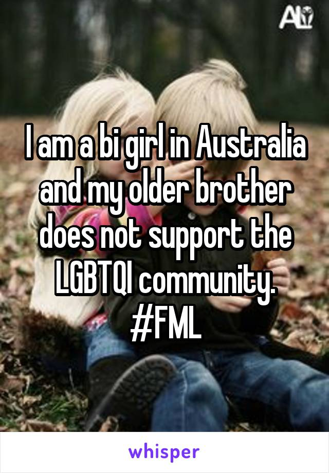 I am a bi girl in Australia and my older brother does not support the LGBTQI community. #FML