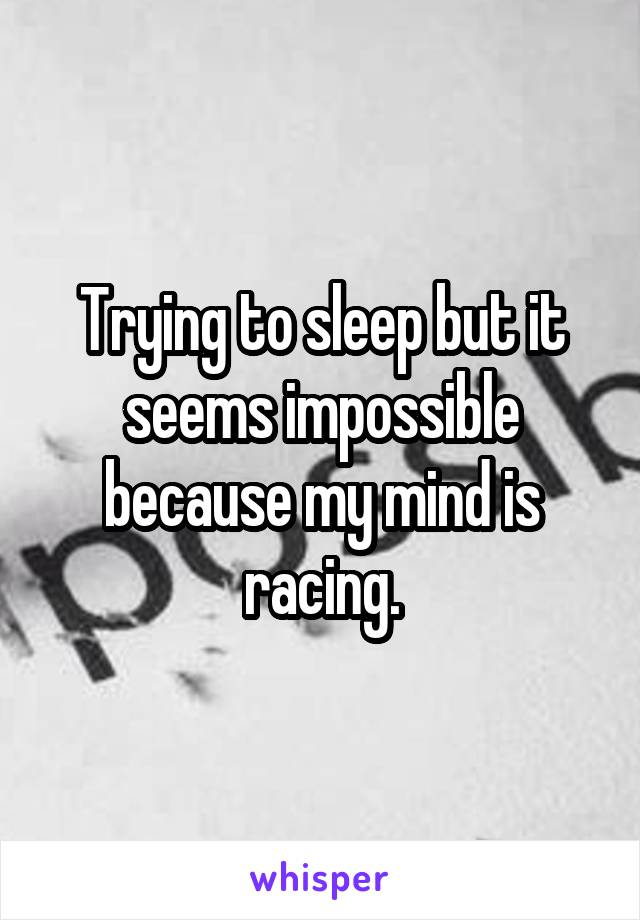 Trying to sleep but it seems impossible because my mind is racing.
