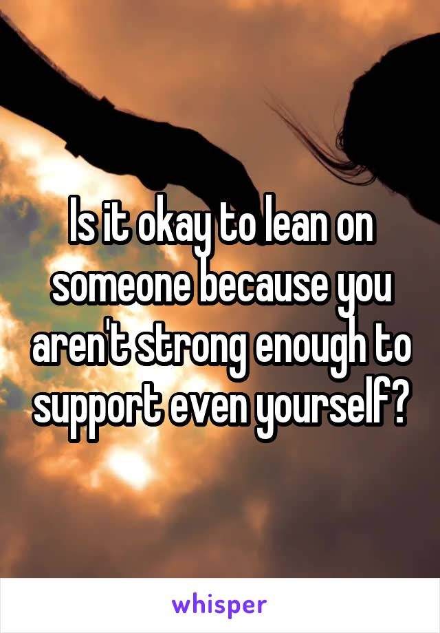 Is it okay to lean on someone because you aren't strong enough to support even yourself?