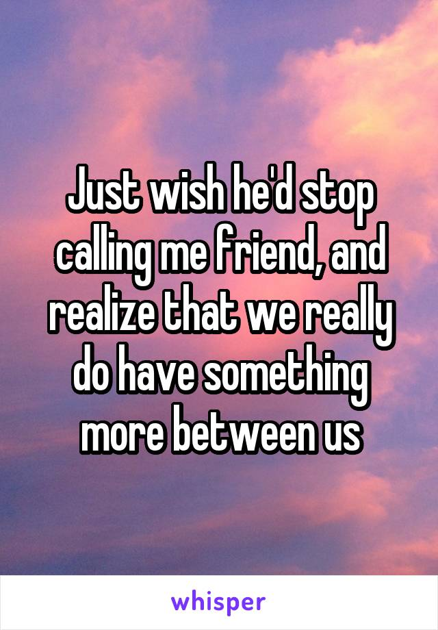 Just wish he'd stop calling me friend, and realize that we really do have something more between us